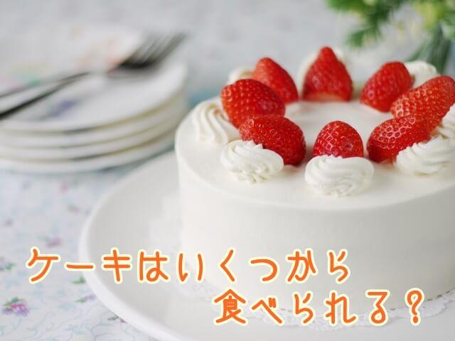 ケーキって子供ってはいつから食べられる?