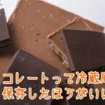 チョコレートって冷蔵庫で保存したほうがいい?