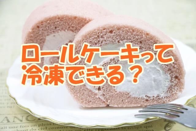 ロールケーキって冷凍できる?