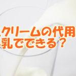 生クリームの代用って牛乳でできる?