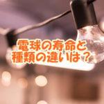 電球の寿命と種類の違いは?