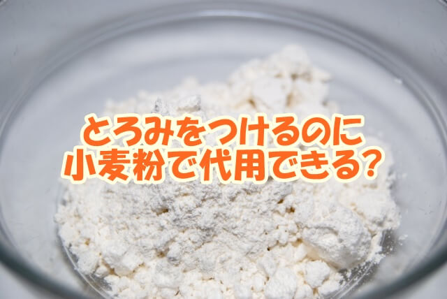 とろみをつけるのに小麦粉で代用できる?