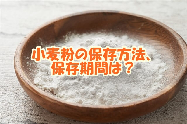 小麦粉の保存方法、保存期間は?