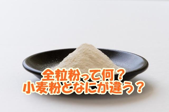 全粒粉って何?小麦粉となにが違う?