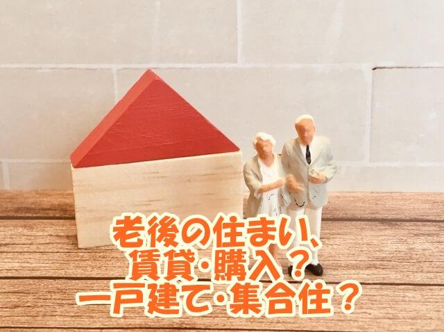 老後の住まい、賃貸・購入か、一戸建て・集合住、メリット・デメリットは?